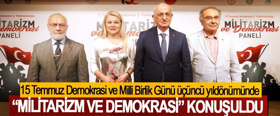 """I15 Temmuz Demokrasi Ve Milli Birlik Günü Üçüncü Yıl Dönümünde """"Militarizm Ve Demokrasi"""" Konuşuldu"""